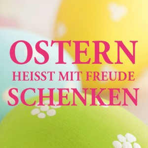 Ostern heißt mit Freude schenken